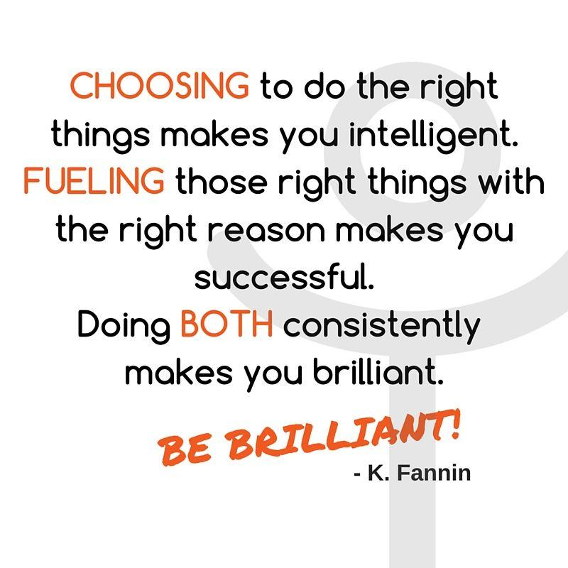 "Intelivate CEO and Founder Kris Fannin quote ""Choosing to do the right things makes you intelligent. Fueling those right things with the right reason makes you successful. Doing both consistently makes you brilliant. BE BRILLIANT! K. Fannin Keep focused on the right things for your job promotion and career development plan pitch"