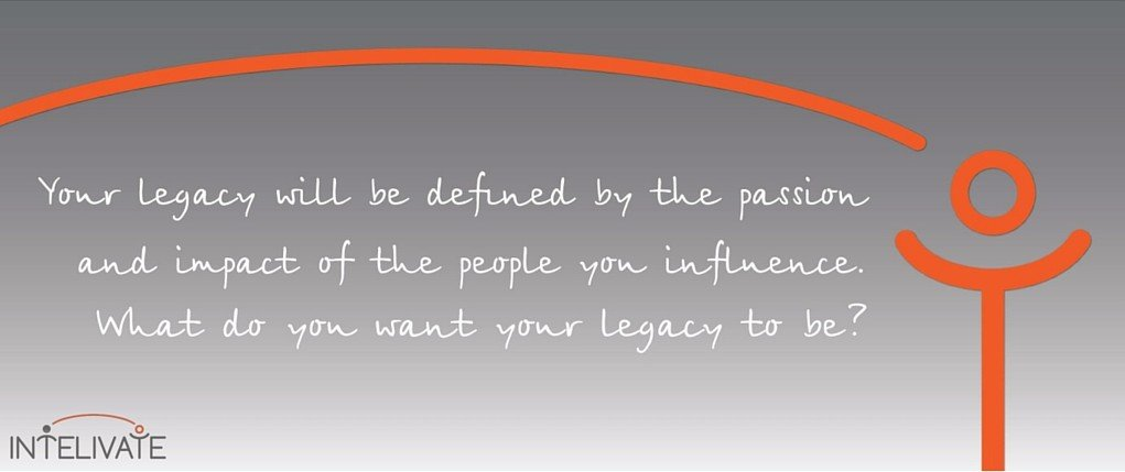 Intelivate Leadership Legacy Statement: Your Legacy will be defined by the passion and impact of the people you influence. What do you want your legacy to be? Focus on your legacy for your job promotion and career development plan pitch