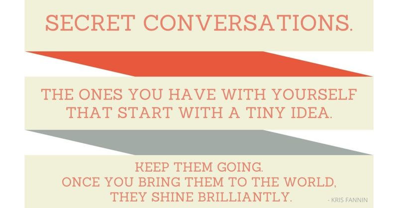 Time for a change - secret conversations are the ones you have with yourself that start with a tiny idea. Keep them going. Once you bring them to the world, they shine brilliantly. Kris Fannin Intelivate