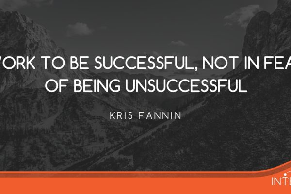 Kris Fannin - Work to be successful, not in the fear of being unsuccessful.