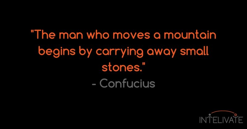 Intelivate Inspire Idea: The man who moves a mountain begins by carrying away small stones.- - Confucius FB
