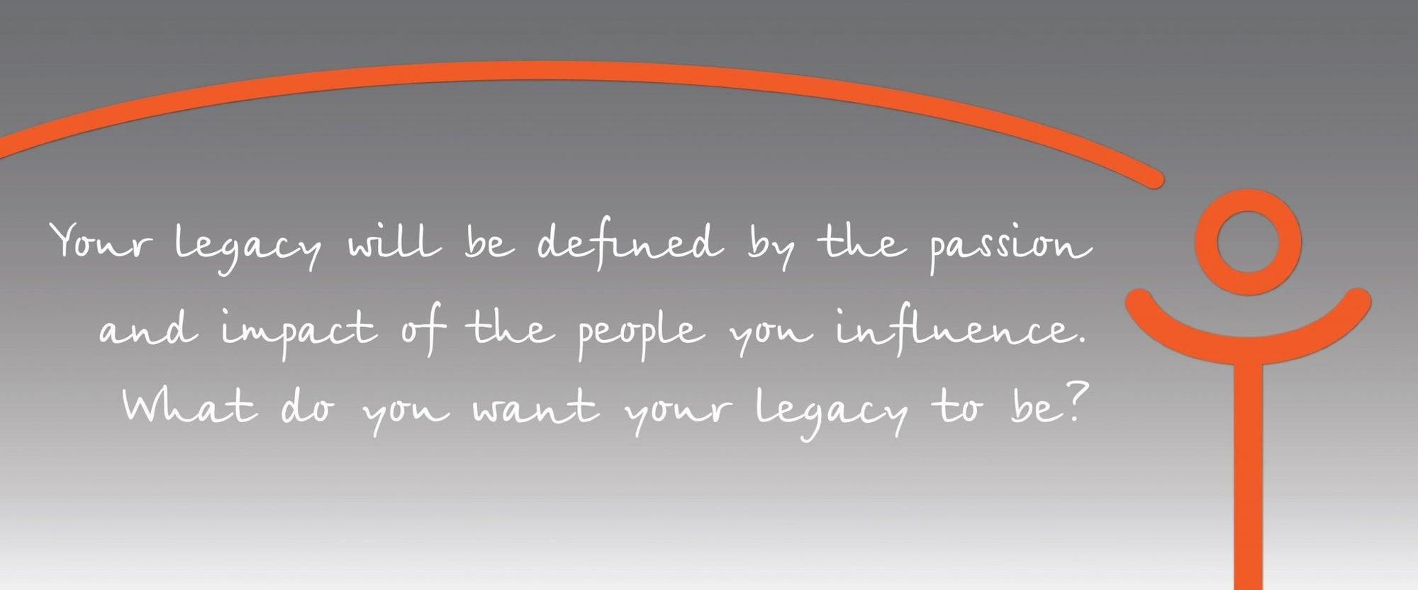 Intelivate Leadership Legacy Statement - Your legacy will be defined by the passion and impact of the people you influence. What do you want your legacy to be? Kris Fannin Quote