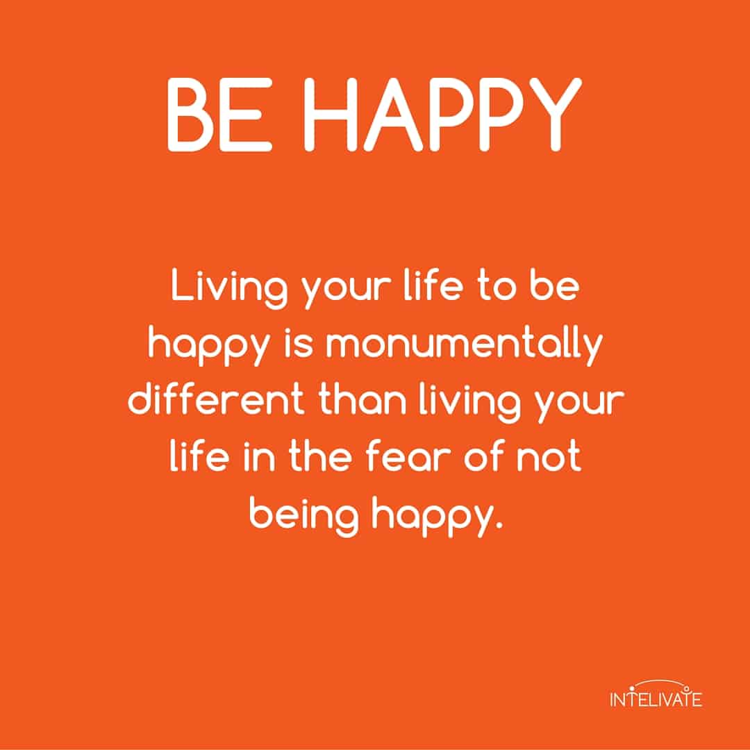 emotional capital and how to influence people: Be Happy - living your life to be happy is monumentally different than living your life in the fear of not being happy - Kris Fannin