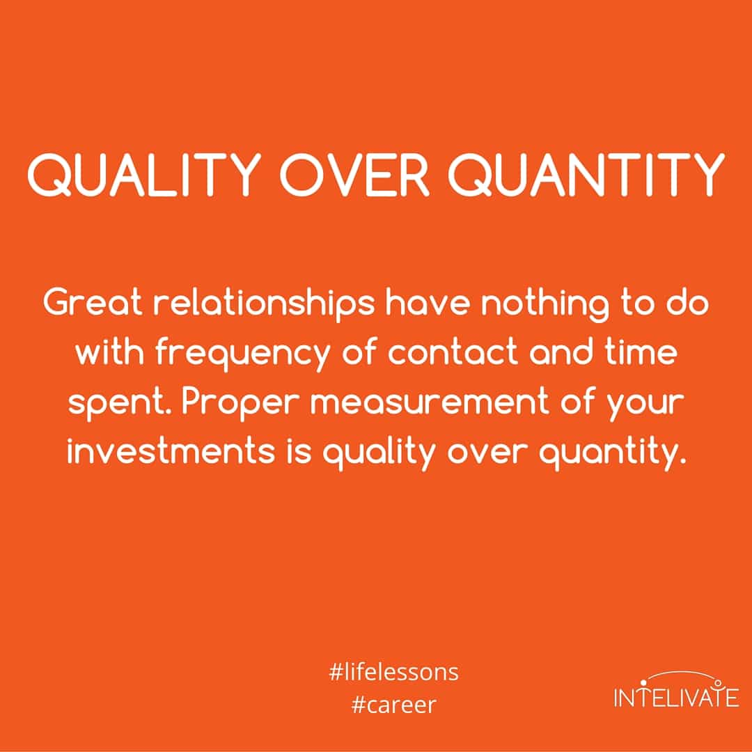unhealthy relationships - quality over quantity - great relationships have nothing to do with frequency of contact and time spent. Proper measurement of your investments is quality over quantity.