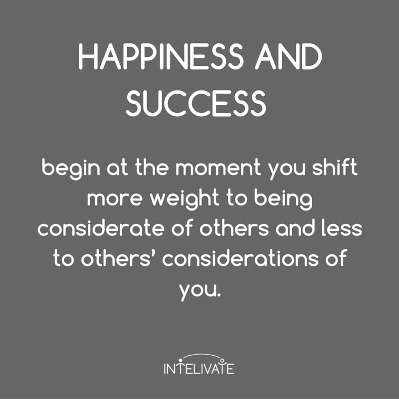Happiness and sucess begin at the moment you shift more weight to being considerate of others and less to others' considerations of you kris fannin intelivate success
