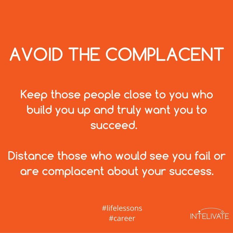 unhealthy relationships avoid the complacent kris fannin intelivate - keep those people close to you who build you up and truly want you to succeed. Distance those who would see you fail or are complacent about your success.