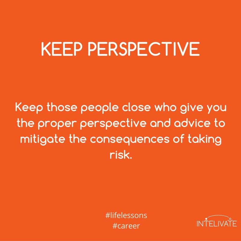 unhealthy relationships keep perspective - keep those people close who give you the proper perspective and advice to mitigate the consequences of taking risk.